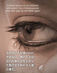 A strong person is not someone who doesn't cry. A strong person cries, then gets up and fights again. 泣かない人が強いわけではない。強い人とは泣いた後に立ち上がって再び立ち向かう人達の事だ。