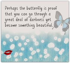 Perhaps the butterfly is proof that you can go through darkness