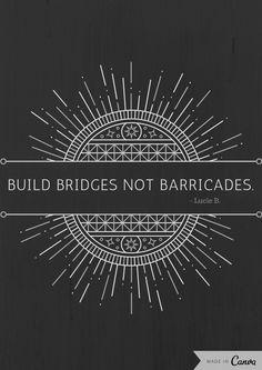 True, true, true! We all should rather Build bridges not barricades!¨ ♥