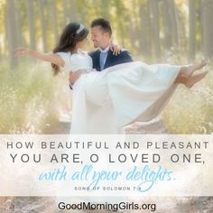 How beautiful and pleasant you are O loved one, with all your delights. Song of  Solomon 7:6