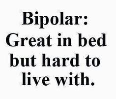 Bipolar lol. I'm sure my husband would agree!