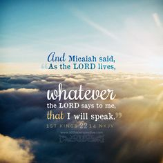 Lord, help me be like Micaiah, and speak Your word and truth boldly and clearly in an ungodly time. Lord, speak to me and enable me to speak for You.whatever You say. Prayer Verses, God Prayer, Bible Verses, Bible Words, Bible Quotes, Biblical Quotes, Glory To His Name, 1 Kings, Scripture Pictures