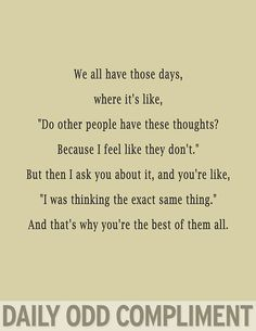 "Daily Odd Compliment: We all have those days where it's like: ""Do other people have these thoughts? Because I feel like they don't."" But then I as you about it, and you're like, ""I was thinking the exact same time."" And that's why you're the best of them all."
