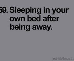 This is so me...can't wait to get Home to my own Bed.