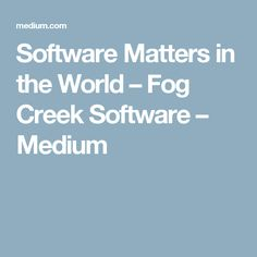 Software Matters in the World – Fog Creek Software – Medium Cool Things To Make, Productivity, Software, Management, Medium, World, Cool Things To Do, The World, Medium Long Hairstyles