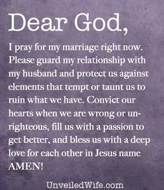 Prayer Of The Day – My Marriage --- Dear God, I pray for my marriage right now. May you shield my marriage from the attacks of the enemy. Please guard my relationship with my husband and protect us against elements that tempt or taunt us to ruin what we have. I pray that we continue to grow… Read More Here http://unveiledwife.com/prayer-of-the-day-my-marriage/