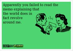 Apparently you failed to read the memo explaining thatthe world does in fact revolve around me.