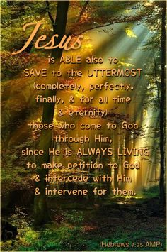 Jesus is able also to save to the uttermost (completely, perfectly, finally, & for all time & eternity) those who come to God through Him, since He is always living to make petition to God & intercede with Him & intervene for them. Hebrews 7:25 AMP