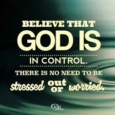 BELIEVE THAT GOD  IS IN CONTROL