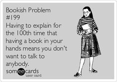 Having to explain for the 100th time that having a book in your hands means you don't want to talk to anybody.