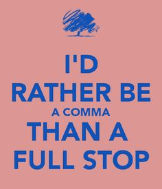 I'D RATHER BE A COMMA THAN A  FULL STOP