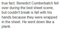 True fact: Benedict Cumberbatch fell over during the bed sheet scene, but he couldn't break his fall with his hands because they were wrapped in the sheet. He went down like a plank.
