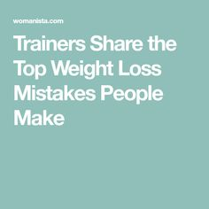 537bd3f57bf9 Trainers Share the Top Weight Loss Mistakes People Make Tipy Na Chudnutie