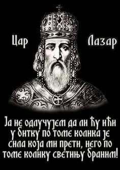 (My decision to go into battle does not depend on the might that threatens me, but on how much I revere that which I will defend! Tsar Lazar of Serbia)