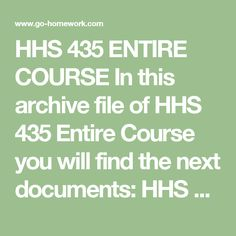 HHS 435 ENTIRE COURSE In this archive file of HHS 435 Entire Course you will find the next documents:  HHS 435 Week 1 DQ 1 Adequate Standard of Living.doc HHS 435 Week 1 The Five Federal Laws and the Human Service Movement.doc HHS 435 Week 2 DQ 1 Domestic Violence Statistics.doc HHS 435 Week 2 DQ 2 Supportive Services.doc HHS 435 Week 2 Strengths of Youth Service Organizations for the Human Service Professional.doc HHS 435 Week 3 DQ 1 Discrimination of the AIDS Population.doc HHS 435 Week 3…