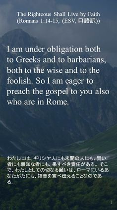 I am under obligation both to Greeks and to barbarians, both to the wise and to the foolish. So I am eager to preach the gospel to you also who are in Rome.わたしには、ギリシヤ人にも未開の人にも、賢い者にも無知な者にも、果すべき責任がある。そこで、わたしとしての切なる願いは、ローマにいるあなたがたにも、福音を宣べ伝えることなのである。