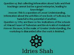 #sufis #sufism Question 14: But collecting information about Sufis and their teachings cannot but be a good enterprise, leading to knowledge? Answer: This is a question of Lesser Understanding. Information about the activities of one body of Sufis may be harmful to the potential of another. Question 15: Why are there so few indications of the schools of Ahmad Yasavi of Turkestan and Ibn el-Arabi of Andalusia? Answer: Because....