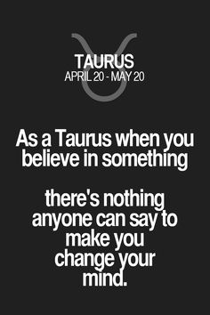 As a Taurus when you believe in something there's nothing anyone can say to make you change your mind. Taurus | Taurus Quotes | Taurus Zodiac Signs
