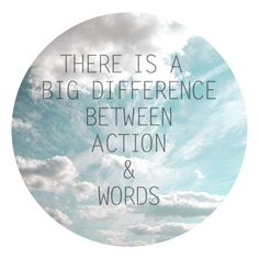 There is a big difference between action and words...