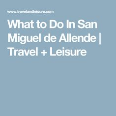 What to Do In San Miguel de Allende | Travel + Leisure