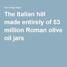 The Italian hill made entirely of 53 million Roman olive oil jars