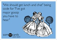 'We should get lunch and chat' being code for 'I've got major gossip you have to hear.' -- Yes! This is so me, Karla & Kayla.