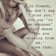 "In French, you don't say ""I miss you."" You say ""tu me manques,"" which means ""you are missing from me."" I love that. In French, you don't say ""I miss you."" You say ""tu me manques,"" which means ""you are missing from me."" I love that. Love Quotes For Her, Romantic Love Quotes, Cute Quotes, Quotes About Missing Him, French Love Quotes, Love Memes For Him, Sweet Love Quotes, Top Quotes, Sweet Words"