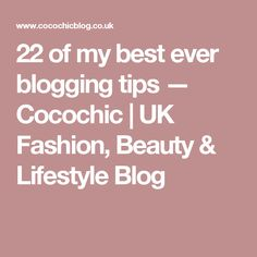 22 of my best ever blogging tips — Cocochic | UK Fashion, Beauty & Lifestyle Blog