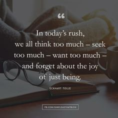 In today's rush, we all think too much; seek too much; want too much; and forget about the joy of just B E I N G.....