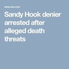 Sandy Hook denier arrested after alleged death threats