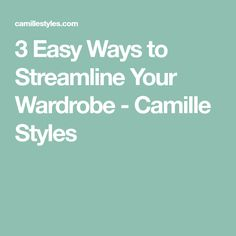 3 Easy Ways to Streamline Your Wardrobe - Camille Styles