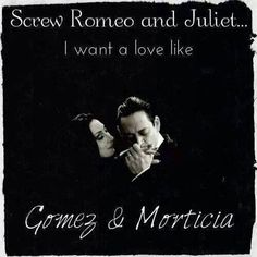 """Gomez: """"Cara Mia. How long has it been since we last waltzed?""""  Morticia: """"Oh Gomez... it's been hours!"""" * * * * * * * * * * * * * * * *   Gomez:""""I would die for her. I would kill for her. Either way, what bliss!""""  ~   Now THAT'S love! ~"""