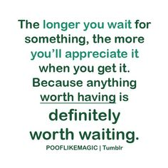 The best things in life are worth waiting for.