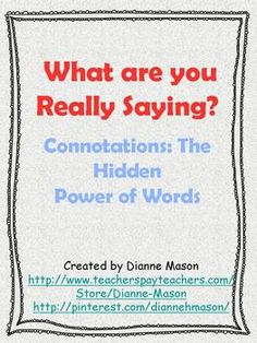 Help your students understand the hidden power of connotations with these fun activities. Each one can be used as a separate mini-lesson, or they can be combined into a series of lessons. Completion of these exercises will enable students to identify connotation in literature and advertising as well as other media and to describe how connotation can be used in persuasion.