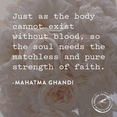 """Just as the body cannot exist without blood, so the soul needs the matchless and pure strength of faith."""