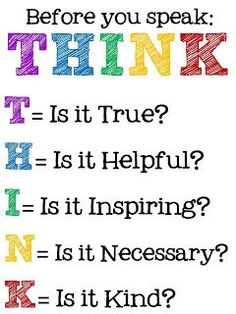 Before you speak, THINK. T - is it true? H - is it helpful? I - is it inspiring? K - Is it kind? Might change the words that come out of our mouth, wise words. The Words, Teaching Posters, Teaching Quotes, Think Before You Speak, How To Think, School Signs, School Counseling, Social Skills, Social Work
