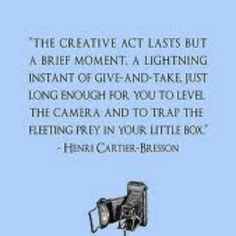 """""""the creative act lasts but a brief moment...trap the fleeting prey"""""""