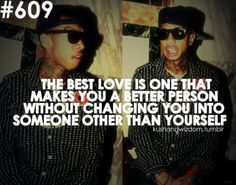 The best love is one that makes you a better person  without changing you into someone other than yourself.