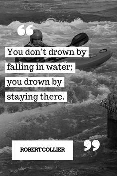 You don't drown by falling in water, you drown by staying there
