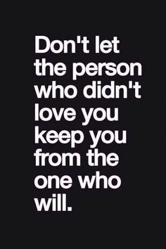 love quote: don't let the person who didn't love you keep you from the one who will - love images