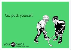 I always wonder if in my games the other players get mad and say go puck yourself or f yourself hahaha..