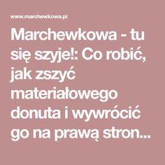 Marchewkowa - tu się szyje!: Co robić, jak zszyć materiałowego donuta i wywrócić go na prawą stronę przez mały otwór?