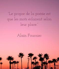 """""""Le propre de la poésie est que les mots éclairent selon leur place."""" Alain Fournier"""