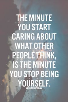 The minute you start caring about what other people think, is the minute you stop being yourself.