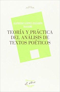 Teoría y práctica del análisis de textos poéticos / Alfredo López-Pasarín Basabe Publicación Torrejón de la Calzada : Devenir-Juan Pastor, 2016