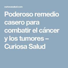 Poderoso remedio casero para combatir el cáncer y los tumores – Curiosa Salud