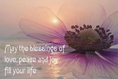 May the blessings of Love, peace and joy fill your life