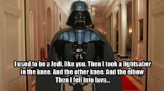 I used to be a Jedi, like you Then I took a lightsaber in the knee. And the other knee. And the elbow. Then I fell into lava...