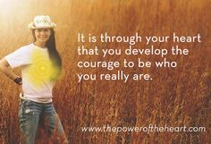 It is through your heart that you develop the courage to be who you really are. www.thepoweroftheheart.com / http://www.beyondword.com/product/the-power-of-the-heart-DVD / http://www.beyondword.com/product/the-power-of-the-heart-book