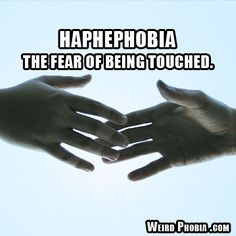 Haphephobia - The fear of being touched. I know a couple people that have this!